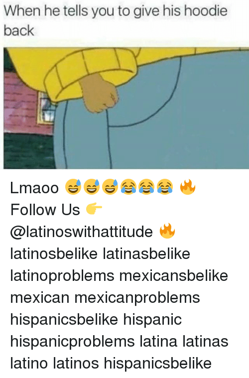 Latinos, Memes, and Mexican: When he tells you to give his hoodie  back Lmaoo 😅😅😅😂😂😂 🔥 Follow Us 👉 @latinoswithattitude 🔥 latinosbelike latinasbelike latinoproblems mexicansbelike mexican mexicanproblems hispanicsbelike hispanic hispanicproblems latina latinas latino latinos hispanicsbelike
