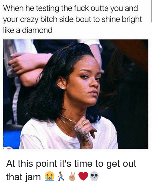 Bitch, Crazy, and Memes: When he testing the fuck outta you and  your crazy bitch side bout to shine bright  like a diamond At this point it's time to get out that jam 😭🏃🏾✌🏽❤️💀