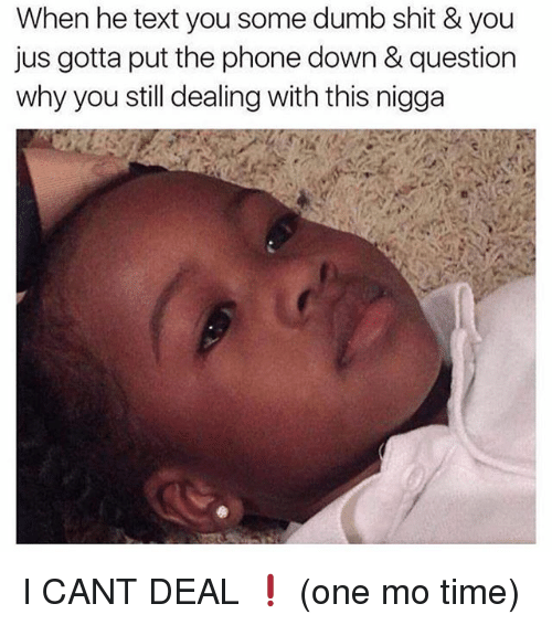 Dumb, Memes, and Phone: When he text you some dumb shit & you  jus gotta put the phone down & question  why you still dealing with this nigga I CANT DEAL ❗️ (one mo time)