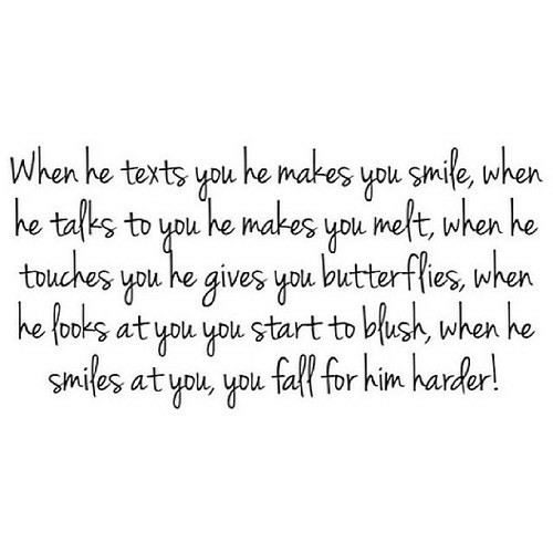 Fall, Smile, and Smiles: When he texts you he makes you smile, when  he talks to you he makes you meft, when he  touches you he gives you butterflies, when  he tooks at you you start to blush, when he  Smiles at you, you fall for him harder!