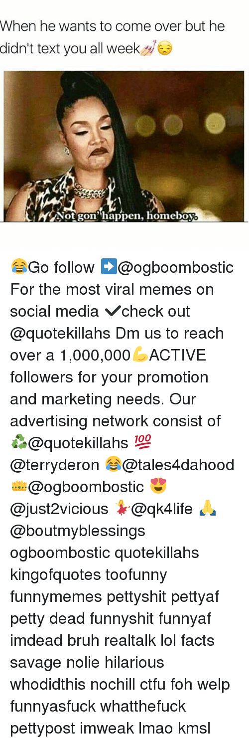 Bruh, Come Over, and Ctfu: When he wants to come over but he  didn't text you all week  A Not gon' happen, homeboy 😂Go follow ➡@ogboombostic For the most viral memes on social media ✔check out @quotekillahs Dm us to reach over a 1,000,000💪ACTIVE followers for your promotion and marketing needs. Our advertising network consist of ♻@quotekillahs 💯@terryderon 😂@tales4dahood 👑@ogboombostic 😍@just2vicious 💃@qk4life 🙏@boutmyblessings ogboombostic quotekillahs kingofquotes toofunny funnymemes pettyshit pettyaf petty dead funnyshit funnyaf imdead bruh realtalk lol facts savage nolie hilarious whodidthis nochill ctfu foh welp funnyasfuck whatthefuck pettypost imweak lmao kmsl