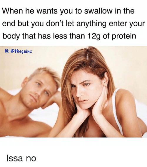 Memes, Protein, and 🤖: When he wants you to swallow in the  end but you don't let anything enter your  body that has less than 12g of protein  1G: @thegainz Issa no