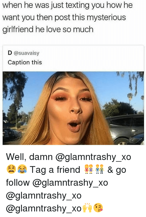 Love, Memes, and Texting: when he was just texting you how he  want you then post this mysterious  girlfriend he love so much  D @suavaisy  Caption this Well, damn @glamntrashy_xo 😫😂 Tag a friend 👭👬 & go follow @glamntrashy_xo @glamntrashy_xo @glamntrashy_xo🙌😘