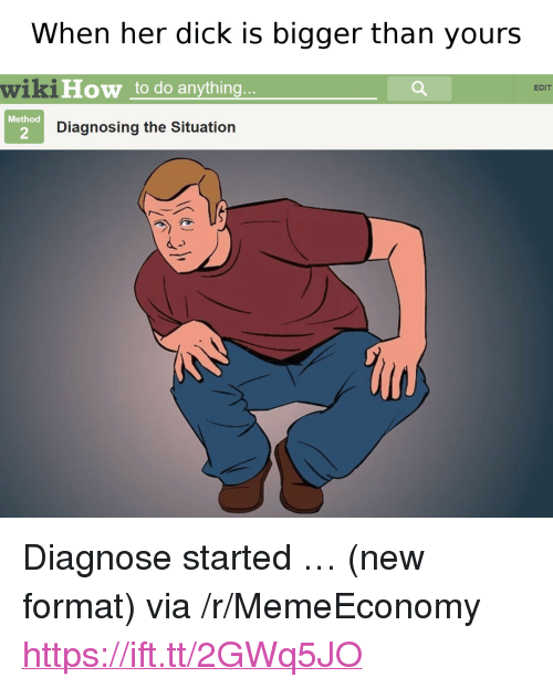 "Dick, Wikihow, and Her: When her dick iS bigger than yours  wikiHow to do anything  EDIT  Method  2  Diagnosing the Situation <p>Diagnose started … (new format) via /r/MemeEconomy <a href=""https://ift.tt/2GWq5JO"">https://ift.tt/2GWq5JO</a></p>"