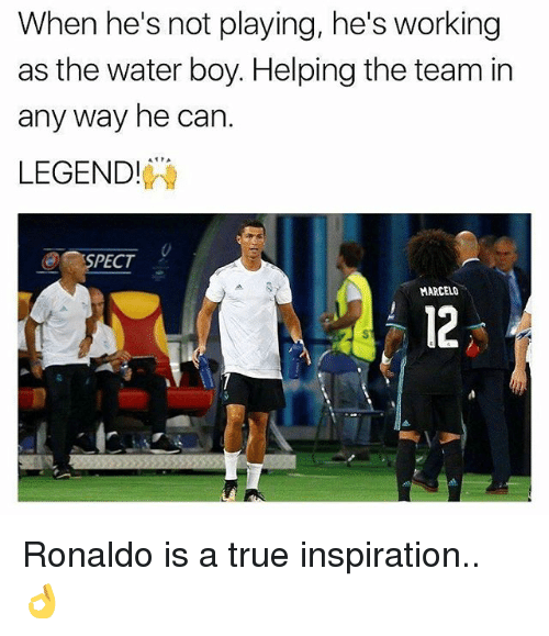 Memes, True, and Ronaldo: When he's not playing, he's working  as the water boy. Helping the team in  any way he can  LEGEND!  SPECT  MARCELO  12 Ronaldo is a true inspiration.. 👌
