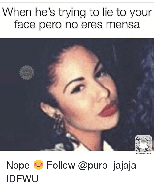 Memes, Nope, and 🤖: When he's trying to lie to your  face pero no eres mensa Nope 😊 Follow @puro_jajaja IDFWU