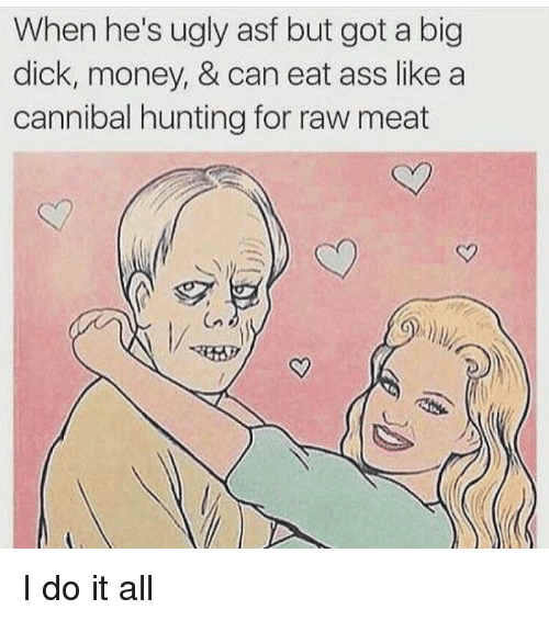 Big Dick, Memes, and Ugly: When he's ugly asf but got a big  dick, money, & can eat ass like a  cannibal hunting for raw meat I do it all
