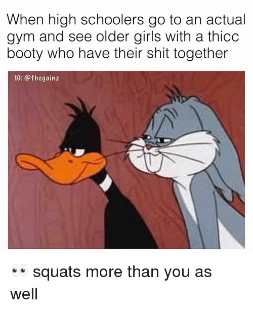 Booty, Girls, and Gym: When high schoolers go to an actual  gym and see older girls with a thicc  booty who have their shit together  IG: @thegainz 👀 squats more than you as well