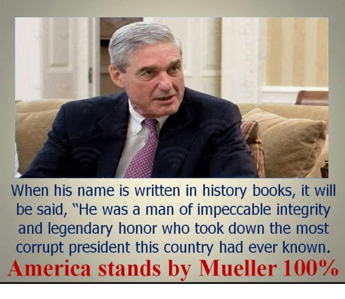 "America, Anaconda, and Books: When his name is written in history books, it will  be said, ""He was a man of impeccable integrity  and legendary honor who took down the most  corrupt president this country had ever known.  America stands by Mueller 100%"