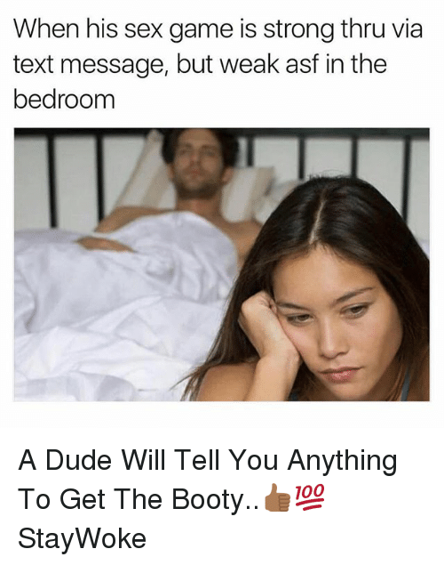 Booty, Dude, and Sex: When his sex game is strong thru via  text message, but weak asf in the  bedroom A Dude Will Tell You Anything To Get The Booty..👍🏾💯 StayWoke