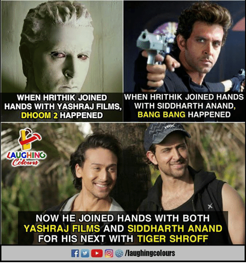 Bang Bang, Tiger, and Indianpeoplefacebook: WHEN HRITHIK JOINED WHEN HRITHIK JOINED HANDS  HANDS WITH YASHRAJ FILMS,WITH SIDDHARTH ANAND,  DHOOM 2 HAPPENED  BANG BANG HAPPENED  AUGHING  NOW HE JOINED HANDS WITH BOTH  YASHRAJ FILMS AND SIDDHARTH ANAND  FOR HIS NEXT WITH TIGER SHROFF  f/laughingcolours