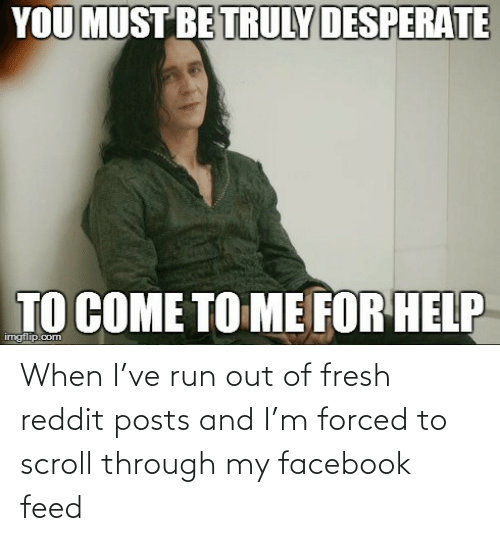 When I've run out of fresh reddit posts and I'm forced to scroll through my facebook feed