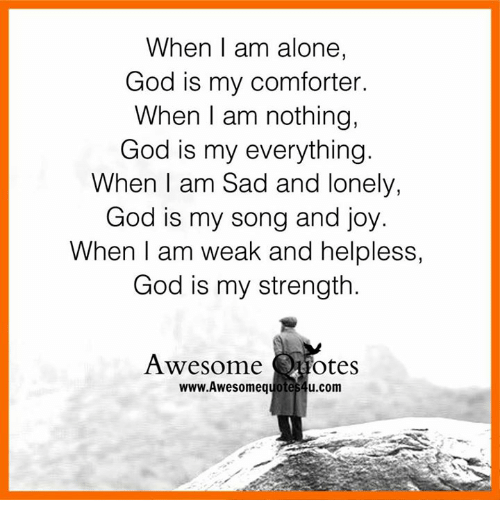 When I Am Alone God Is My Comforter When I Am Nothing God Is My