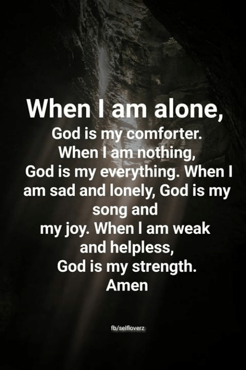 Being Alone, God, and Memes: When I am alone,  God is my comforter.  When I am nothing,  God is my everything. When I  am sad and lonely, God is my  song and  my joy. When I am weak  and helpless,  God is my strength.  Amen  fb/selfloverz