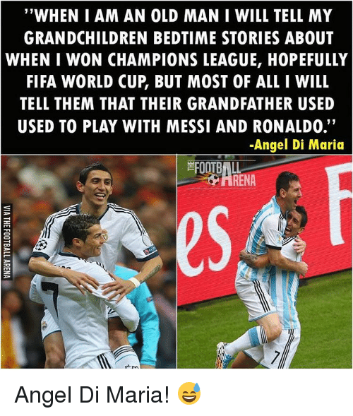 """Fifa, Football, and Memes: """"WHEN I AM AN OLD MAN I WILL TELL MY  GRANDCHILDREN BEDTIME STORIES ABOUT  WHEN I WON CHAMPIONS LEAGUE, HOPEFULLY  FIFA WORLD CUP BUT MOST OF ALL I WILL  TELL THEM THAT THEIR GRANDFATHER USED  11  USED TO PLAY WITH MESSI AND RONALDO.  -Angel Di Maria  FOOTBALL  M. Angel Di Maria! 😅"""
