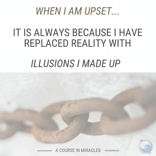 Memes, Miracles, and Reality: WHEN I AM UPSET.  IT IS ALWAYS BECAUSE I HAVE  REPLACED REALITY WITH  ILLUSIONS I MADE UP  A COURSE IN MIRACLES