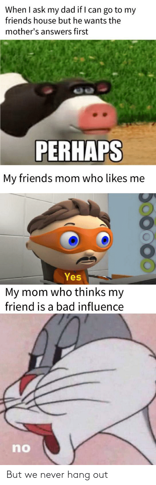 Bad, Dad, and Friends: When I ask my dad if I can go to my  friends house but he wants the  mother's answers first  PERHAPS  My friends mom who likes me  Yes  My mom who thinks my  friend is a bad influence  no But we never hang out
