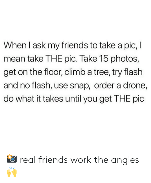 Dank, Drone, and Friends: When I ask my friends to take a pic, I  mean take THE pic. Take 15 photos,  get on the floor, climb a tree, try flash  and no flash, use snap, order a drone,  do what it takes until you get THE pic 📸 real friends work the angles 🙌