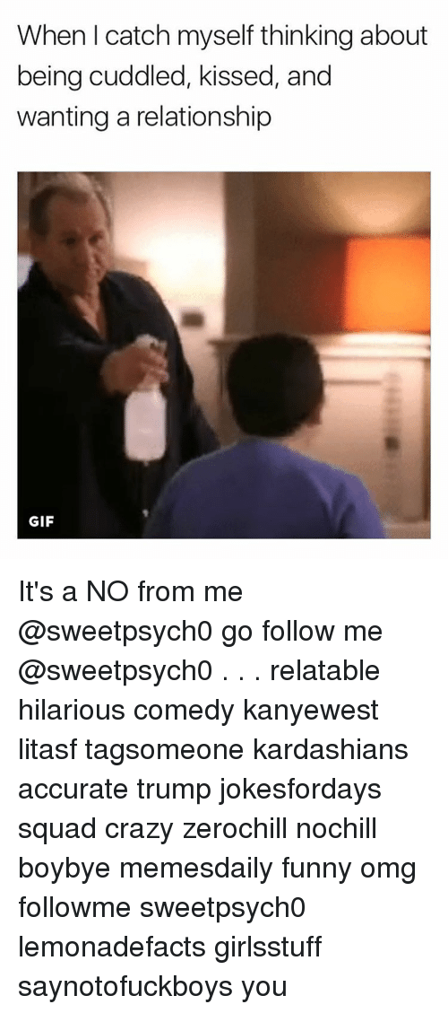 Memes, 🤖, and Cuddle: When I catch myself thinking about  being cuddled, kissed, and  wanting a relationship  GIF It's a NO from me @sweetpsych0 go follow me @sweetpsych0 . . . relatable hilarious comedy kanyewest litasf tagsomeone kardashians accurate trump jokesfordays squad crazy zerochill nochill boybye memesdaily funny omg followme sweetpsych0 lemonadefacts girlsstuff saynotofuckboys youは何しに日本へ