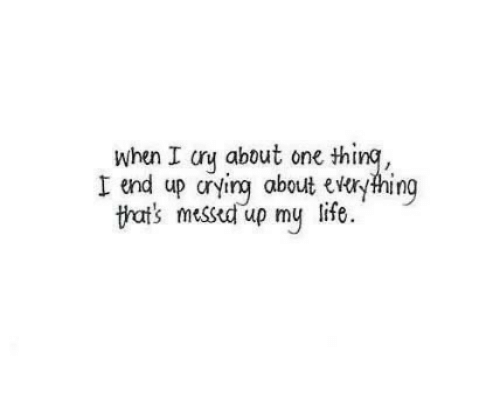 Crying, Life, and One: when I cry about one thing,  I end up crying about everyhing  life  tat's messed up my