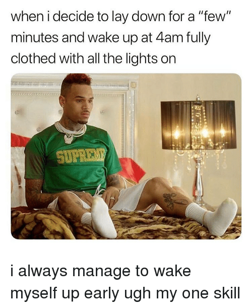 """Memes, All The, and 🤖: when i decide to lay down for a """"few""""  minutes and wake up at 4am fully  clothed with all the lights on i always manage to wake myself up early ugh my one skill"""