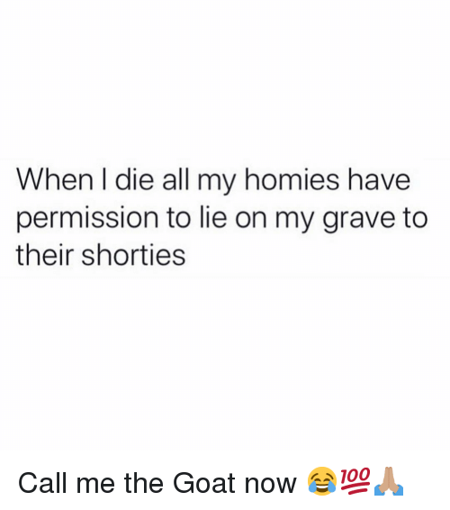 Funny, Goat, and All: When I die all my homies have  permission to lie on my grave to  their shorties Call me the Goat now 😂💯🙏🏽
