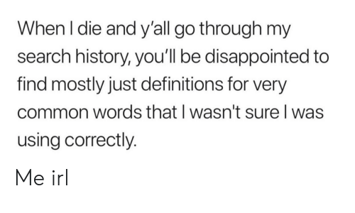 Disappointed, Common, and History: When I die and y'all go through my  search history, you'll be disappointed to  find mostly just definitions for very  common words that I wasn't sure I was  using correctly. Me irl