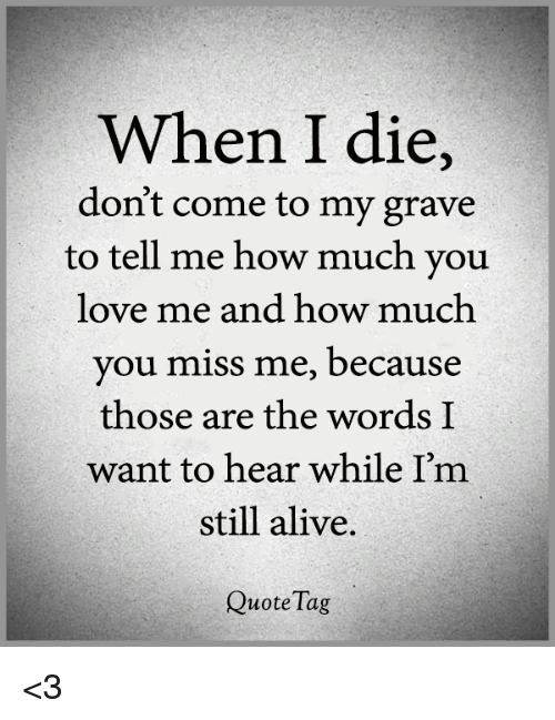 Alive, Love, and Memes: When I die,  doni't come to my grave  to tell me how much you  love me and how much  you miss me, because  those are the words I  want to hear while I'm  still alive  Quote Tag <3