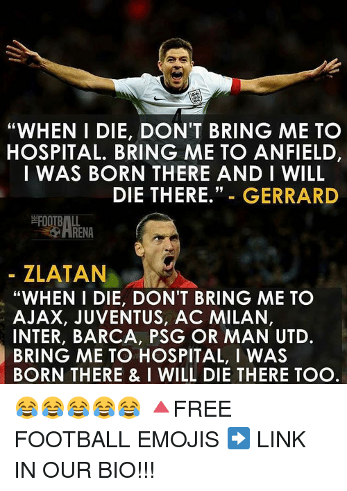 "Memes, Juventus, and Ac Milan: ""WHEN I DIE, DON'T BRING ME TO  HOSPITAL. BRING ME TO ANFIELD,  I WAS BORN THERE AND I WILL  DIE THERE.  GERRARD  FOOTBALL  ZLATAN  ""WHEN I DIE, DON'T BRING ME TO  AJAX, JUVENTUS, AC MILAN,  INTER, BARCA, PSG OR MAN UTD.  BRING ME TO HOSPITAL, I WAS  BORN THERE & I WILL DIE THERE TOO 😂😂😂😂😂 🔺FREE FOOTBALL EMOJIS ➡️ LINK IN OUR BIO!!!"