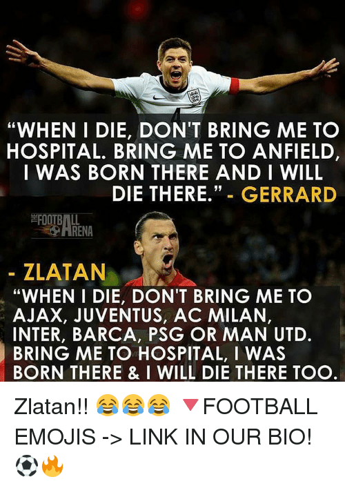 "Memes, Juventus, and Ac Milan: ""WHEN I DIE, DON'T BRING ME TO  HOSPITAL. BRING ME TO ANFIELD,  I WAS BORN THERE AND I WILL  DIE THERE.  GERRARD  ZLATAN  ""WHEN I DIE, DON'T BRING ME TO  AJAX, JUVENTUS, AC MILAN,  INTER, BARCA, PSG OR MAN UTD.  BRING ME TO HOSPITAL, I WAS  BORN THERE & I WILL DIE THERE TOO Zlatan!! 😂😂😂 🔻FOOTBALL EMOJIS -> LINK IN OUR BIO! ⚽️🔥"