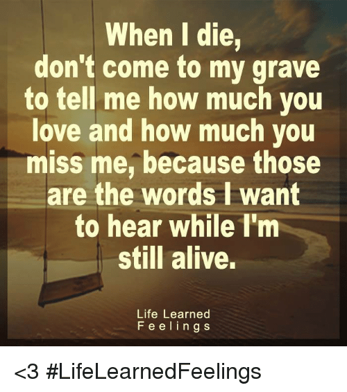Alive, Life, and Love: When I die,  don't come to my grave  to tell me how much you  love and how much you  miss me, because those  are the words I want  to hear while I'm  still alive.  Life Learned  Feelin g s <3 #LifeLearnedFeelings