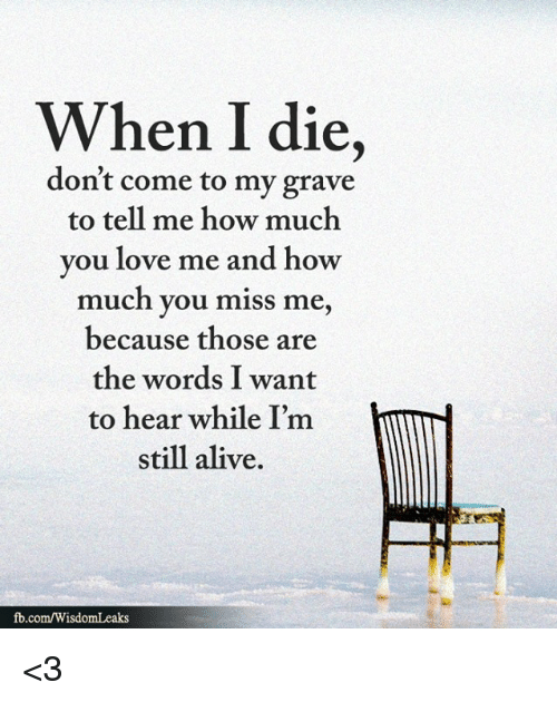 Alive, Love, and Memes: When I die,  don't come to my grave  to tell me how much  you love me and how  much you miss me,  because those are  the words I want  to hear while I'm  still alive.  fb.com/WisdomLeaks <3