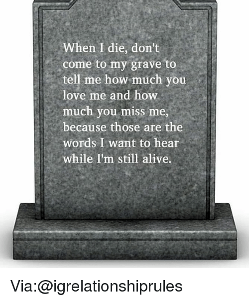 Alive, Love, and Memes: When I die, don't  come to my grave to  tell me how much you  love me and how.  much you miss me  because those are the  words I want to hear  while I'm still alive. Via:@igrelationshiprules