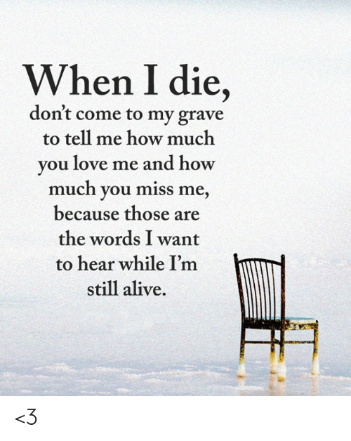 Alive, Love, and Memes: When I die,  don't come to my grave  to tell me how much  you love me and how  much you miss me,  because those are  the words I want  to hear while I'm  still alive. <3
