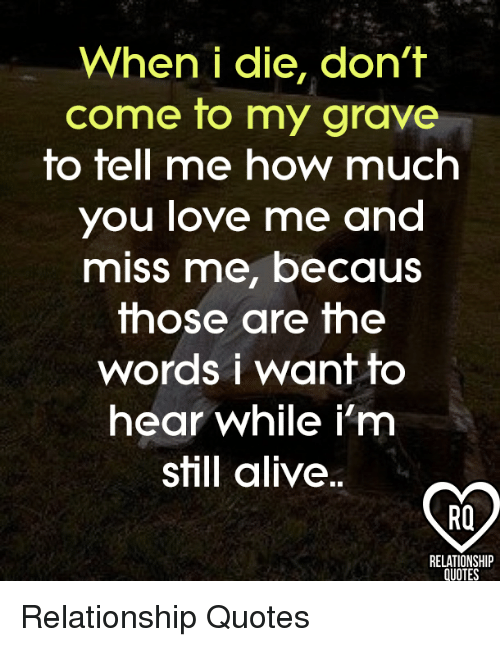When I Die Dont Come To My Grave To Tell Me How Much You Love Me