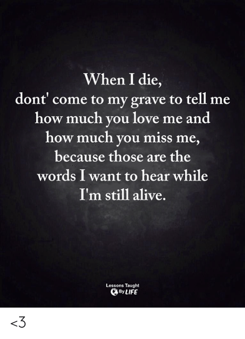 Alive, Life, and Love: When I die,  dont' come to my grave to tell me  how much you love me and  how much you miss me  because those are the  words I want to hear while  I'm still alive.  Lessons Taught  By LIFE <3
