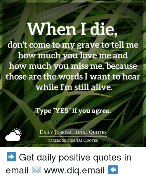 "Alive, Books, and Love: When I die  don't come to my grave to tell me  how much you love me and  how much you miss me, because  those are the words I want to hear  while Im still alive.  Type ""YES"" if you agree.  DAILY INSPIRATIONAL QUOTES  FACE Book.coM/D.I.QUOTES ➡ Get daily positive quotes in email ✉ www.diq.email ⬅"