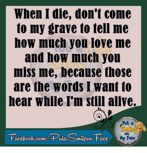 Alive, Dank, and Facebook: When I die, don't come  to my grave to tell me  how much you love me  and how much you  miss me, because those  are the words I want to  hear while I'm still alive.  Facebook.com/ Puta Smileov Face