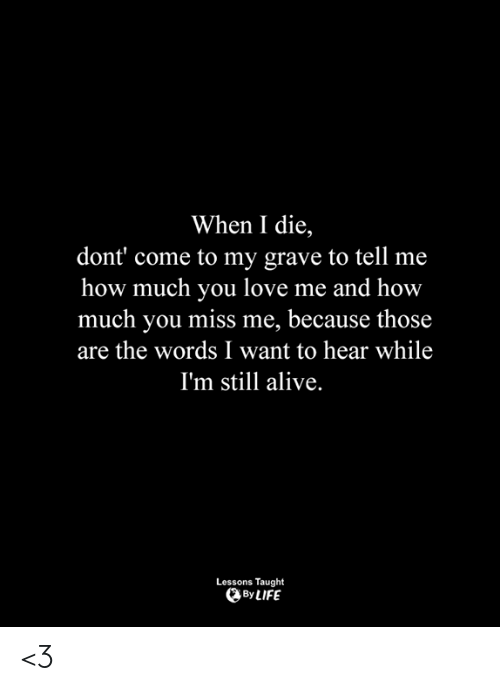 Alive, Life, and Love: When I die,  dont' come to my grave to tell me  how much you love me and how  much you miss me, because those  are the words I want to hear while  I'm still alive.  Lessons Taught  By LIFE <3