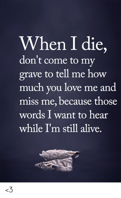 Alive, Love, and Memes: When I die,  don't come to my  grave to tell me how  much you love me and  miss me, because those  words I want to hear  while I'm still alive. <3