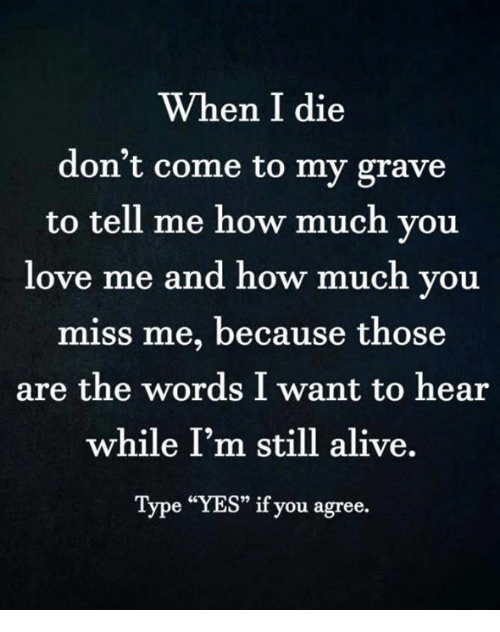 """Alive, Love, and Memes: When I die  don't come to my grave  to tell me how much you  love me and how much you  miss me, because those  are the words I want to hear  while I'm still alive.  Type """"YES"""" if you agree."""