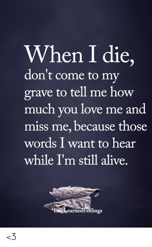 Alive, Love, and Memes: When I die,  don't come to my  grave to tell me how  much you love me and  miss me, because those  words I want to hear  while I'm still alive.  LiteLearned Feelings <3