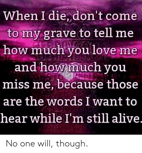 Alive, Love, and How: When I die, don't come  to my grave to tell me  how much you love me  and how much you  miss me, because those  are the words I want to  hear while I'm still alive. No one will, though.