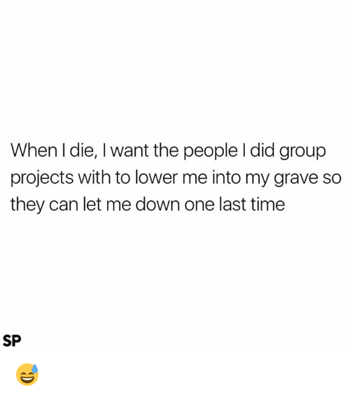 Time, Graves, and Can: When I die, l want the people l did group  projects with to lower me into my grave so  they can let me down one last time  SP 😅