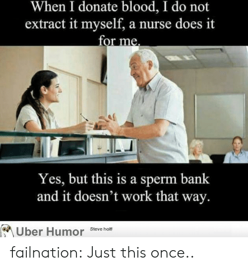 Tumblr, Uber, and Work: When I donate blood, I do not  extract it myself, a nurse does it  for me.  Yes, but this is a sperm bank  and it doesn't work that way.  Uber Humor stevche  Steve holt! failnation:  Just this once..