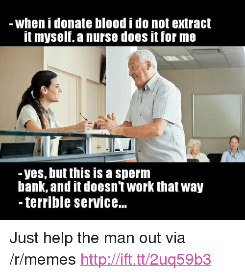 "Memes, Work, and Bank: when i donate blood i do not extract  t myself. a nurse does it for me  -yes, but this is a sperm  bank, and it doesnt work that way  - terrible serviCe... <p>Just help the man out via /r/memes <a href=""http://ift.tt/2uq59b3"">http://ift.tt/2uq59b3</a></p>"