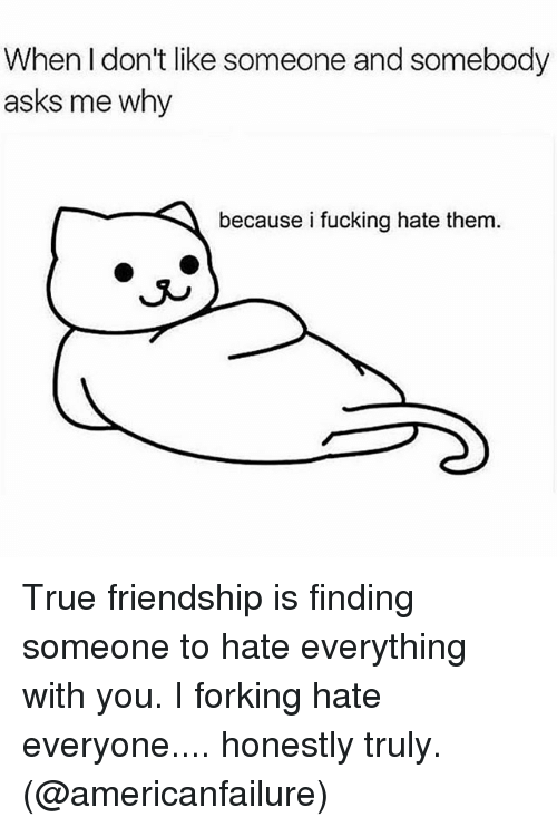 Fucking, True, and Girl Memes: When I don't like someone and somebody  asks me why  because i fucking hate them  J^ True friendship is finding someone to hate everything with you. I forking hate everyone.... honestly truly. (@americanfailure)