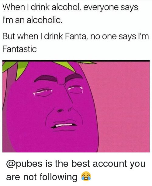 Fanta, Alcohol, and Best: When I drink alcohol, everyone says  I'm an alcoholic  But when l drink Fanta, no one says I'm  Fantastic @pubes is the best account you are not following 😂