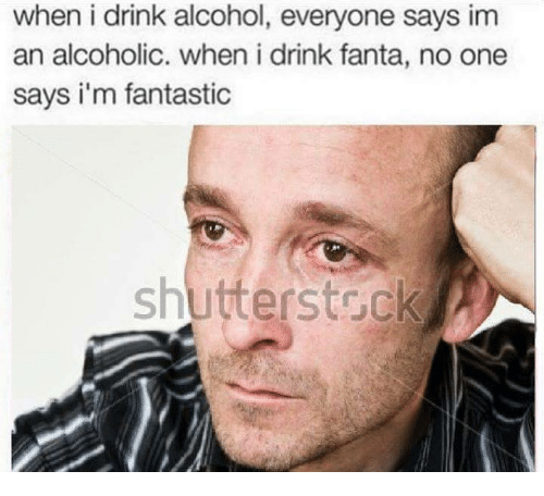 Fanta, Alcohol, and Alcoholic: when i drink alcohol, everyone says im  an alcoholic. when i drink fanta, no one  says i'm fantastic  shutterstock