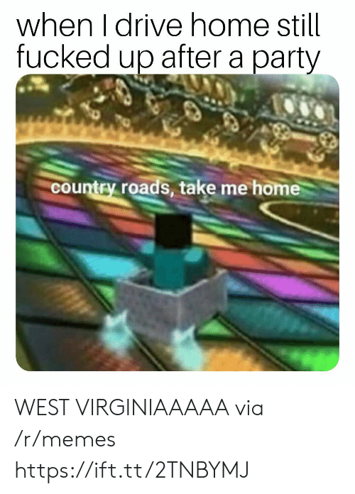 Memes, Party, and Drive: when I drive home still  fucked up after a party  country roads, take me home WEST VIRGINIAAAAA via /r/memes https://ift.tt/2TNBYMJ
